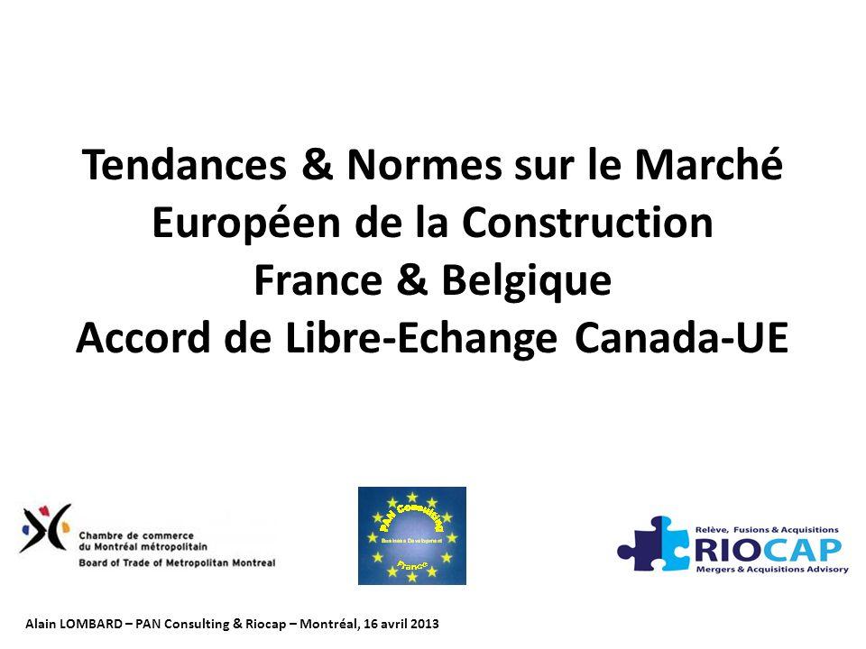 Tendances & Normes sur le Marché Européen de la Construction France & Belgique Accord de Libre-Echange Canada-UE Alain LOMBARD – PAN Consulting & Riocap – Montréal, 16 avril 2013