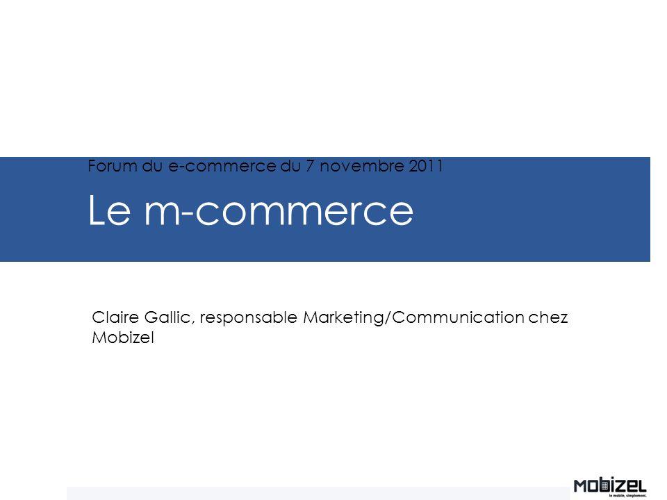 Le m-commerce Claire Gallic, responsable Marketing/Communication chez Mobizel Forum du e-commerce du 7 novembre 2011