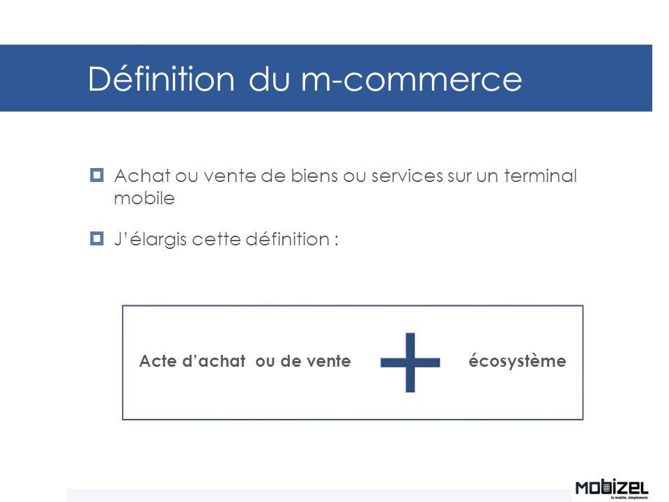 Définition du m-commerce Achat ou vente de biens ou services sur un terminal mobile Jélargis cette définition : Acte dachat ou de vente écosystème