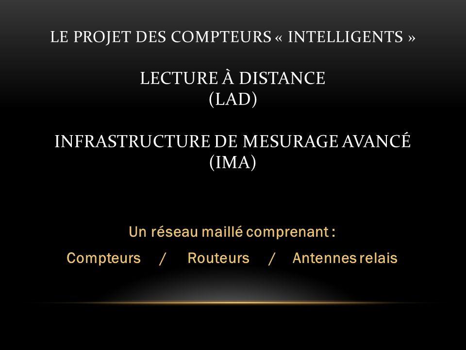 LE PROJET DES COMPTEURS « INTELLIGENTS » LECTURE À DISTANCE (LAD) INFRASTRUCTURE DE MESURAGE AVANCÉ (IMA) Un réseau maillé comprenant : Compteurs / Routeurs / Antennes relais
