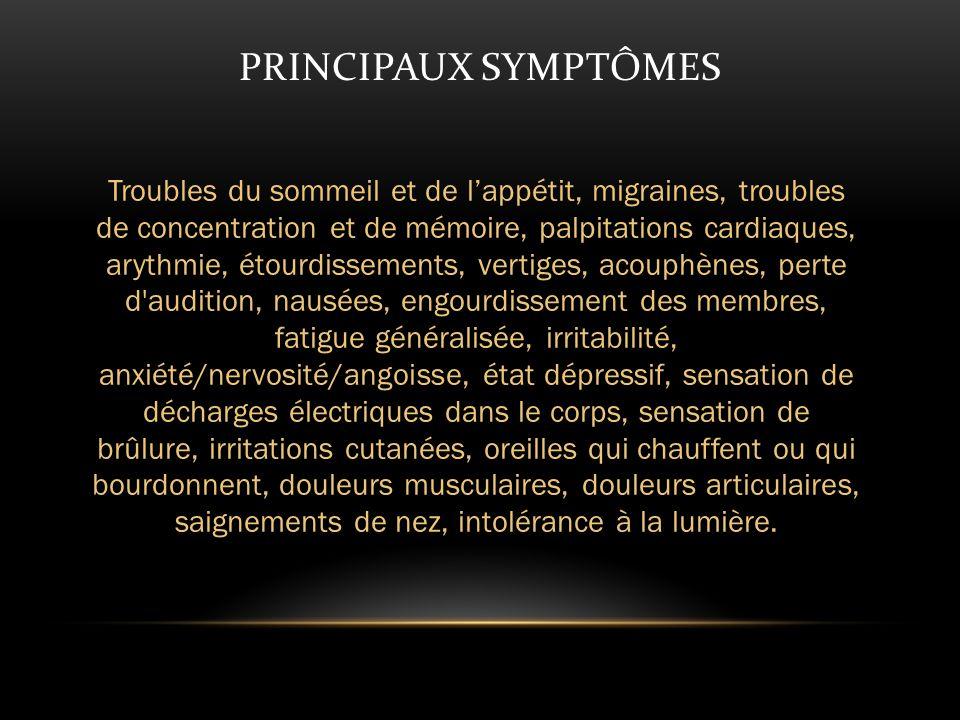 PRINCIPAUX SYMPTÔMES Troubles du sommeil et de lappétit, migraines, troubles de concentration et de mémoire, palpitations cardiaques, arythmie, étourdissements, vertiges, acouphènes, perte d audition, nausées, engourdissement des membres, fatigue généralisée, irritabilité, anxiété/nervosité/angoisse, état dépressif, sensation de décharges électriques dans le corps, sensation de brûlure, irritations cutanées, oreilles qui chauffent ou qui bourdonnent, douleurs musculaires, douleurs articulaires, saignements de nez, intolérance à la lumière.