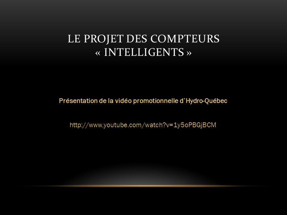 LE PROJET DES COMPTEURS « INTELLIGENTS » Présentation de la vidéo promotionnelle dHydro-Québec http://www.youtube.com/watch?v=1y5oPBGjBCM