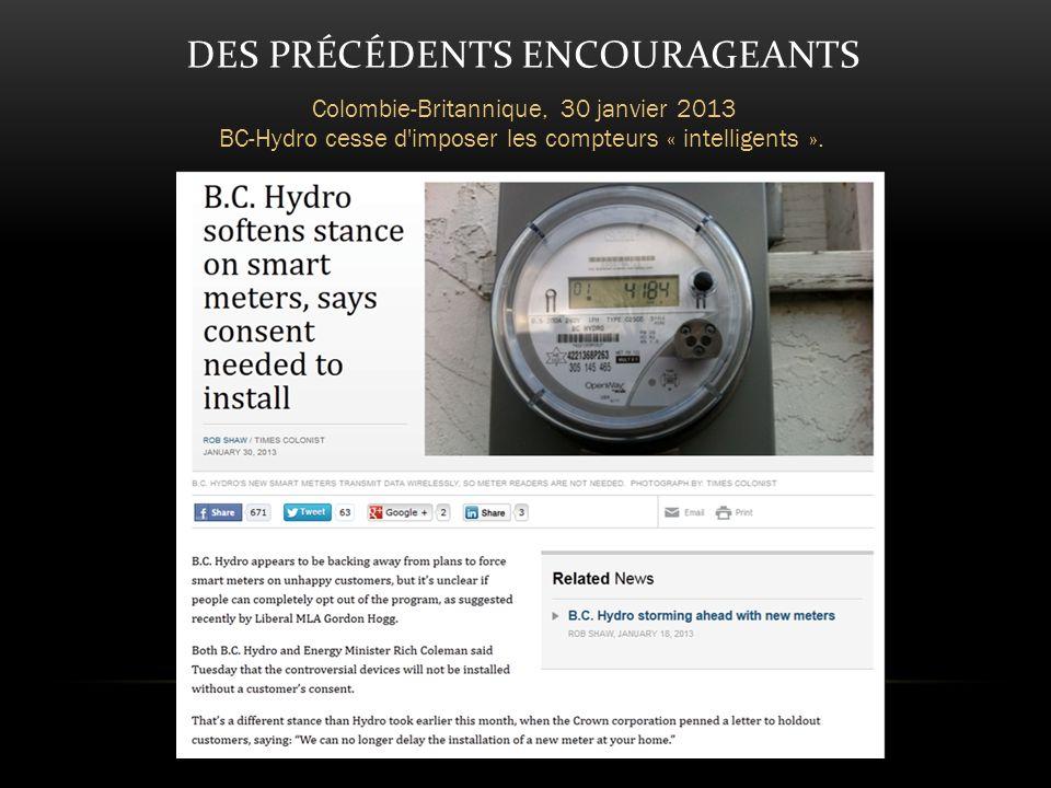 DES PRÉCÉDENTS ENCOURAGEANTS Colombie-Britannique, 30 janvier 2013 BC-Hydro cesse d imposer les compteurs « intelligents ».