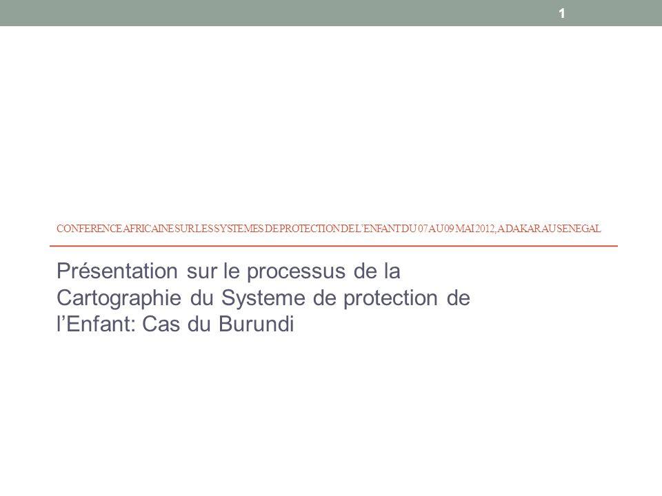 CONFERENCE AFRICAINE SUR LES SYSTEMES DE PROTECTION DE LENFANT DU 07 AU 09 MAI 2012, A DAKAR AU SENEGAL Présentation sur le processus de la Cartographie du Systeme de protection de lEnfant: Cas du Burundi 1
