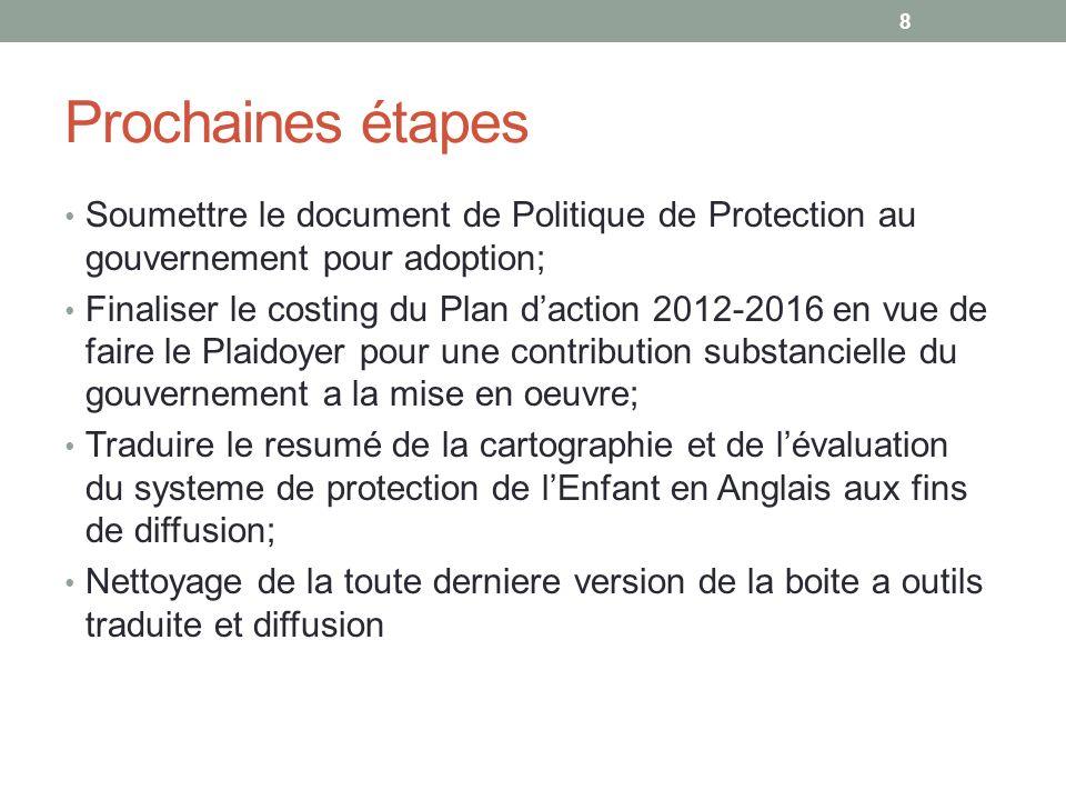 Prochaines étapes suite et fin Continuation de la mise en place des mécanismes communautaires de protection de lEnfant sur la base des priorités issues de lexercice de la cartographie et de lévaluation du systeme de protection de lEnfant; 9