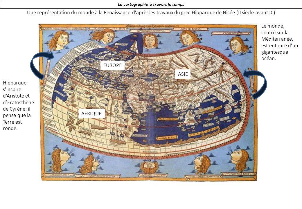 La cartographie à travers le temps Une représentation du monde à la Renaissance daprès les travaux du grec Hipparque de Nicée (II siècle avant JC) Hipparque sinspire dAristote et dEratosthène de Cyrène: il pense que la Terre est ronde.