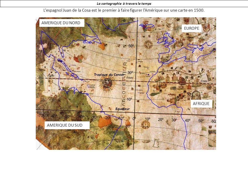 La cartographie à travers le temps Lespagnol Juan de la Cosa est le premier à faire figurer lAmérique sur une carte en 1500.