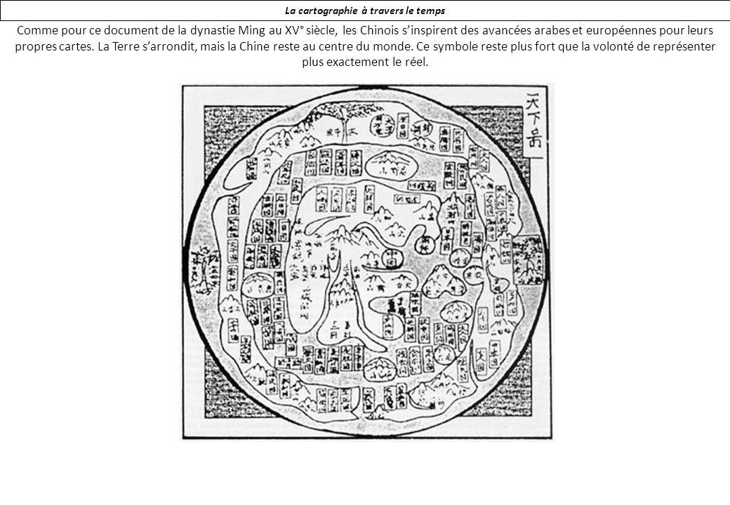 La cartographie à travers le temps Comme pour ce document de la dynastie Ming au XV° siècle, les Chinois sinspirent des avancées arabes et européennes pour leurs propres cartes.