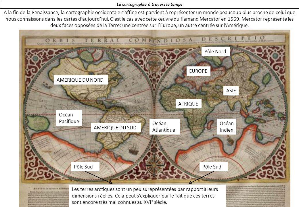 La cartographie à travers le temps A la fin de la Renaissance, la cartographie occidentale saffine est parvient à représenter un monde beaucoup plus proche de celui que nous connaissons dans les cartes daujourdhui.