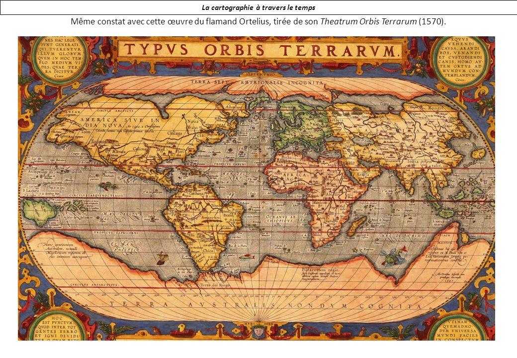 La cartographie à travers le temps Même constat avec cette œuvre du flamand Ortelius, tirée de son Theatrum Orbis Terrarum (1570).