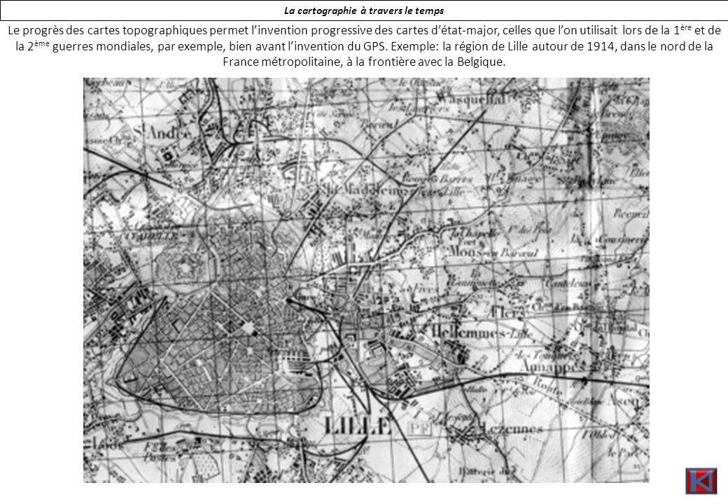 La cartographie à travers le temps Le progrès des cartes topographiques permet linvention progressive des cartes détat-major, celles que lon utilisait lors de la 1 ère et de la 2 ème guerres mondiales, par exemple, bien avant linvention du GPS.