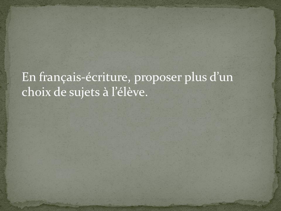 En français-écriture, proposer plus dun choix de sujets à lélève.