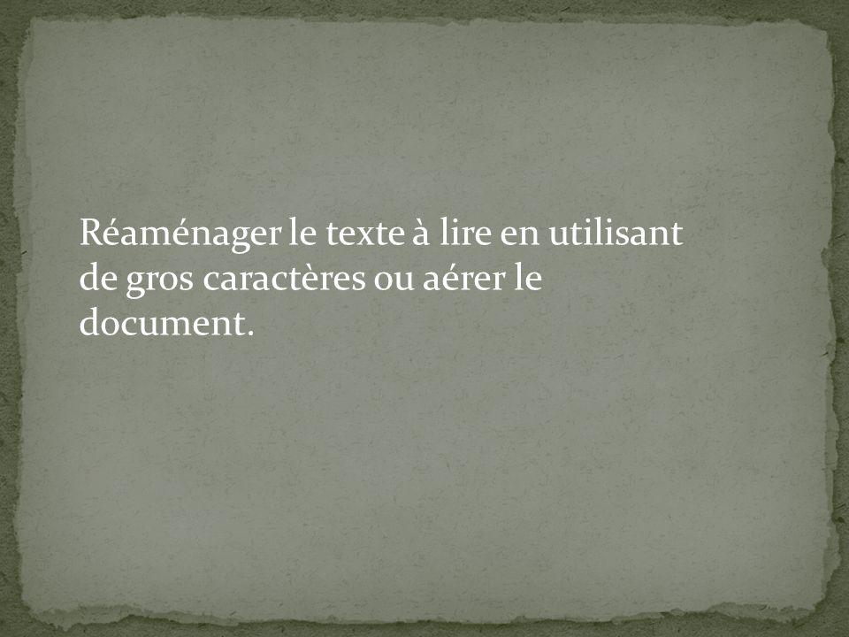 Réaménager le texte à lire en utilisant de gros caractères ou aérer le document.