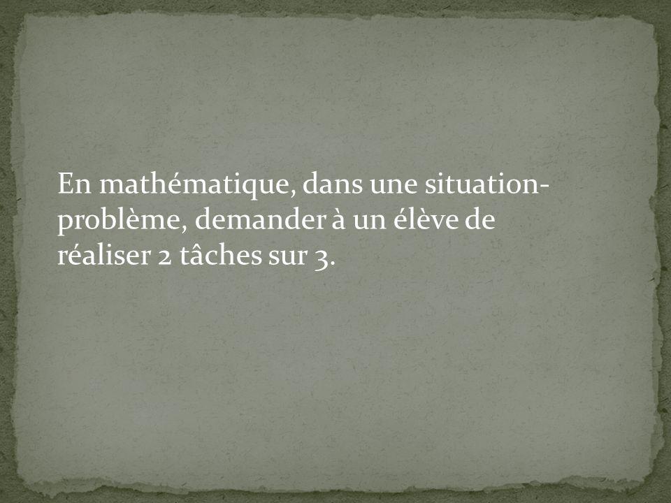 En mathématique, dans une situation- problème, demander à un élève de réaliser 2 tâches sur 3.