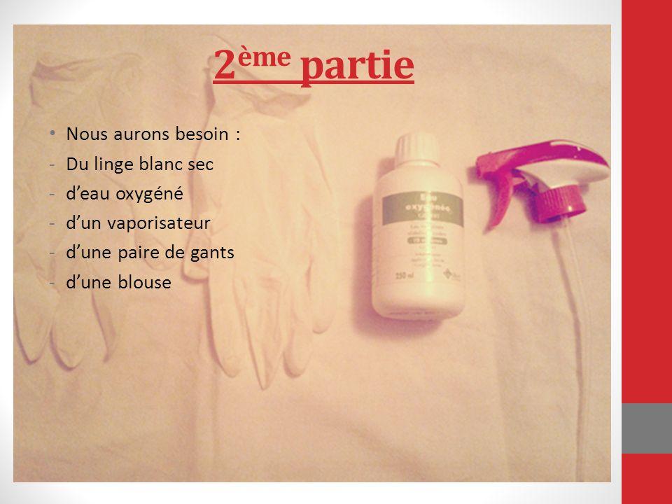 2 ème partie Nous aurons besoin : -Du linge blanc sec -deau oxygéné -dun vaporisateur -dune paire de gants -dune blouse