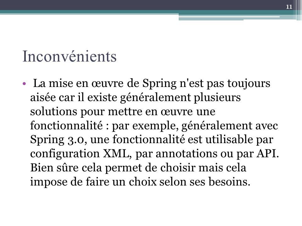 Inconvénients La mise en œuvre de Spring n est pas toujours aisée car il existe généralement plusieurs solutions pour mettre en œuvre une fonctionnalité : par exemple, généralement avec Spring 3.0, une fonctionnalité est utilisable par configuration XML, par annotations ou par API.