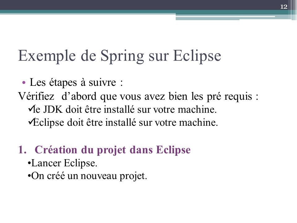 Exemple de Spring sur Eclipse Les étapes à suivre : Vérifiez dabord que vous avez bien les pré requis : le JDK doit être installé sur votre machine. E