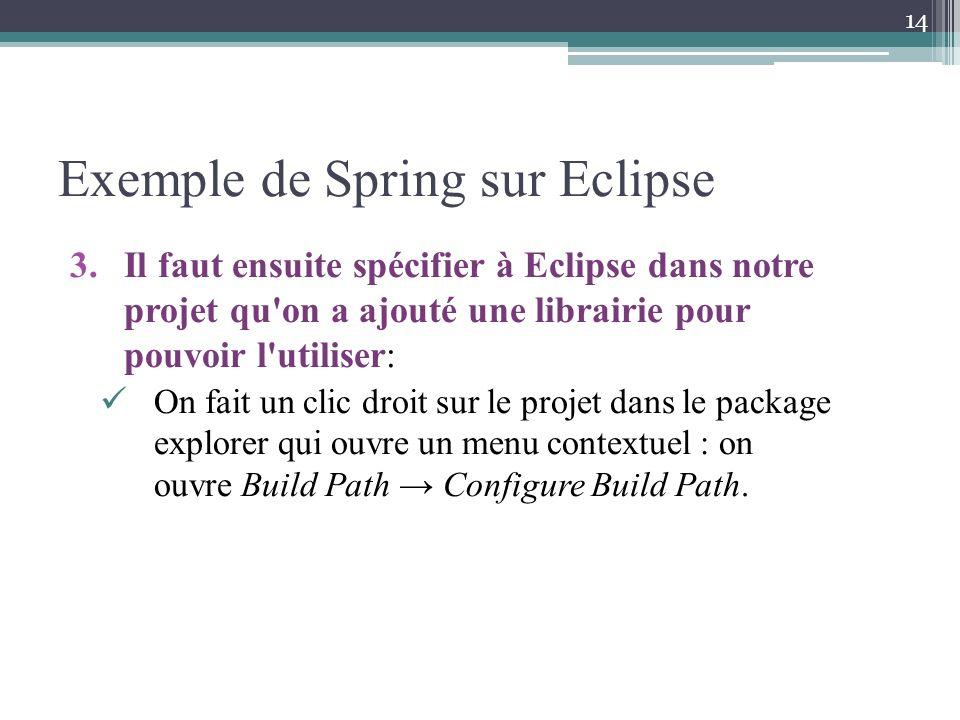 Exemple de Spring sur Eclipse 3.Il faut ensuite spécifier à Eclipse dans notre projet qu on a ajouté une librairie pour pouvoir l utiliser: On fait un clic droit sur le projet dans le package explorer qui ouvre un menu contextuel : on ouvre Build Path Configure Build Path.