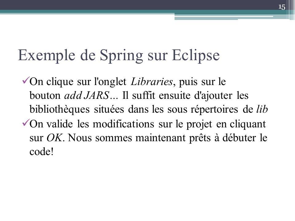 Exemple de Spring sur Eclipse On clique sur l'onglet Libraries, puis sur le bouton add JARS… Il suffit ensuite d'ajouter les bibliothèques situées dan