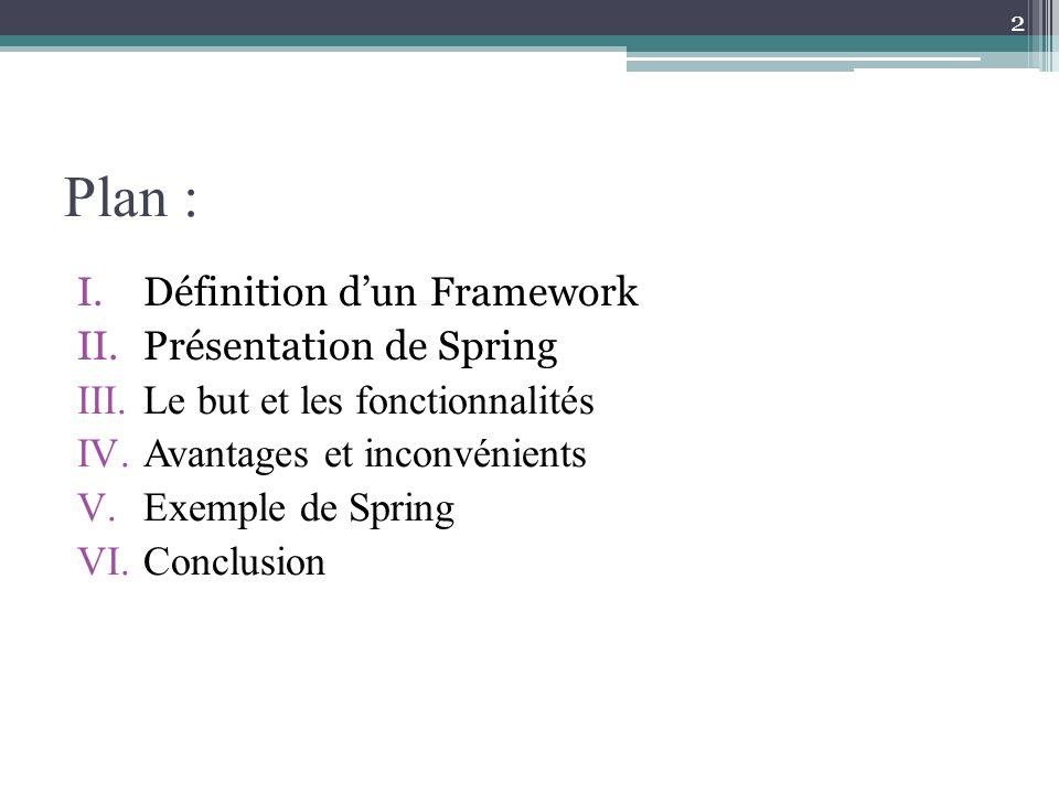 Plan : I.Définition dun Framework II.Présentation de Spring III.Le but et les fonctionnalités IV.Avantages et inconvénients V.Exemple de Spring VI.Conclusion 2