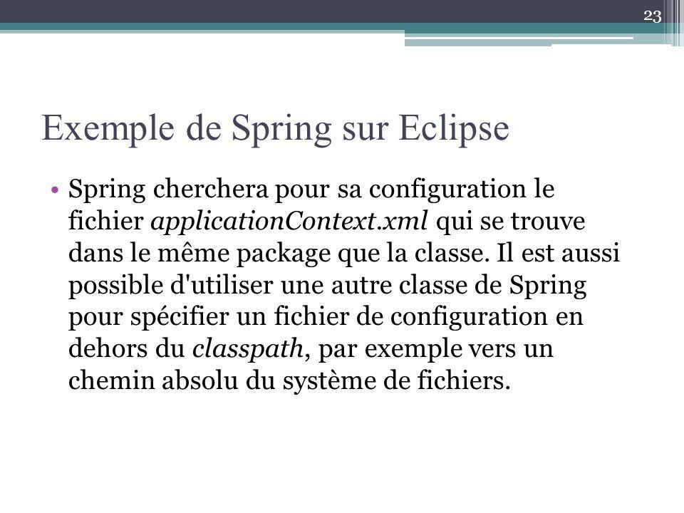 Exemple de Spring sur Eclipse Spring cherchera pour sa configuration le fichier applicationContext.xml qui se trouve dans le même package que la classe.