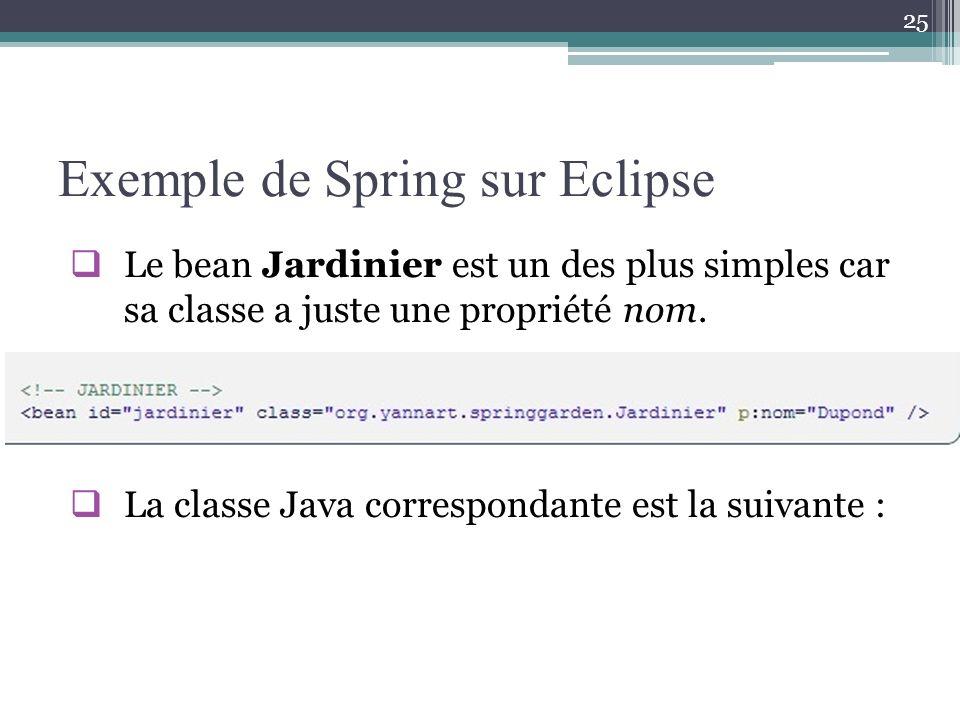 Exemple de Spring sur Eclipse Le bean Jardinier est un des plus simples car sa classe a juste une propriété nom. La classe Java correspondante est la