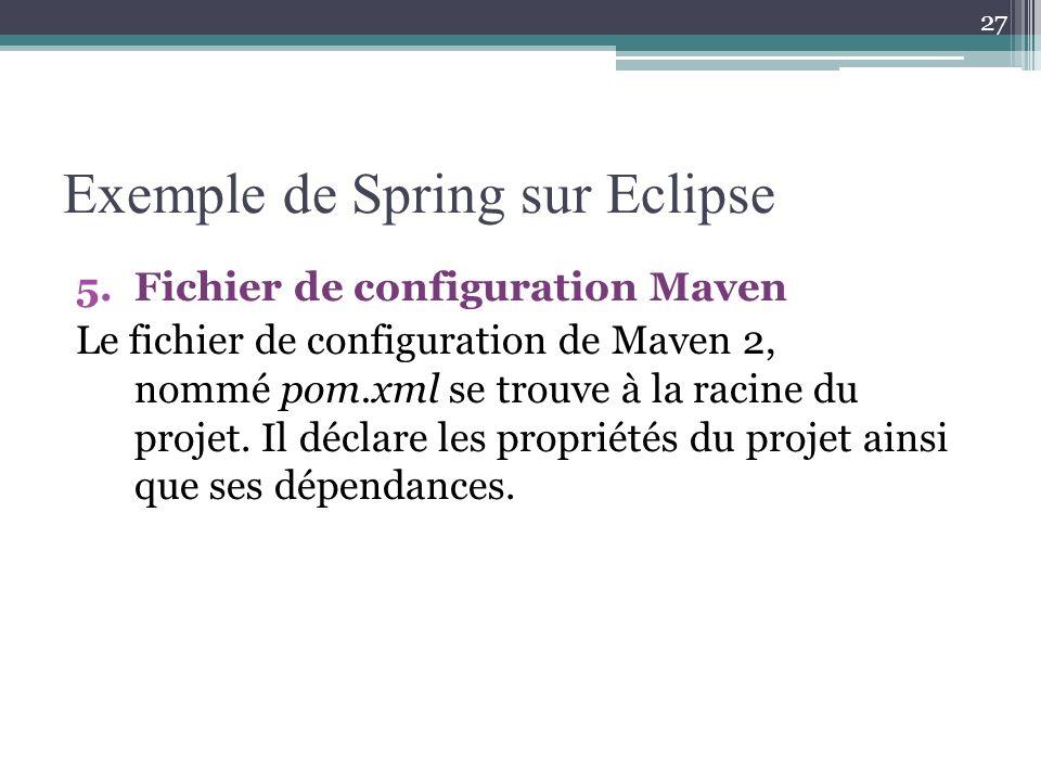 Exemple de Spring sur Eclipse 5.Fichier de configuration Maven Le fichier de configuration de Maven 2, nommé pom.xml se trouve à la racine du projet.