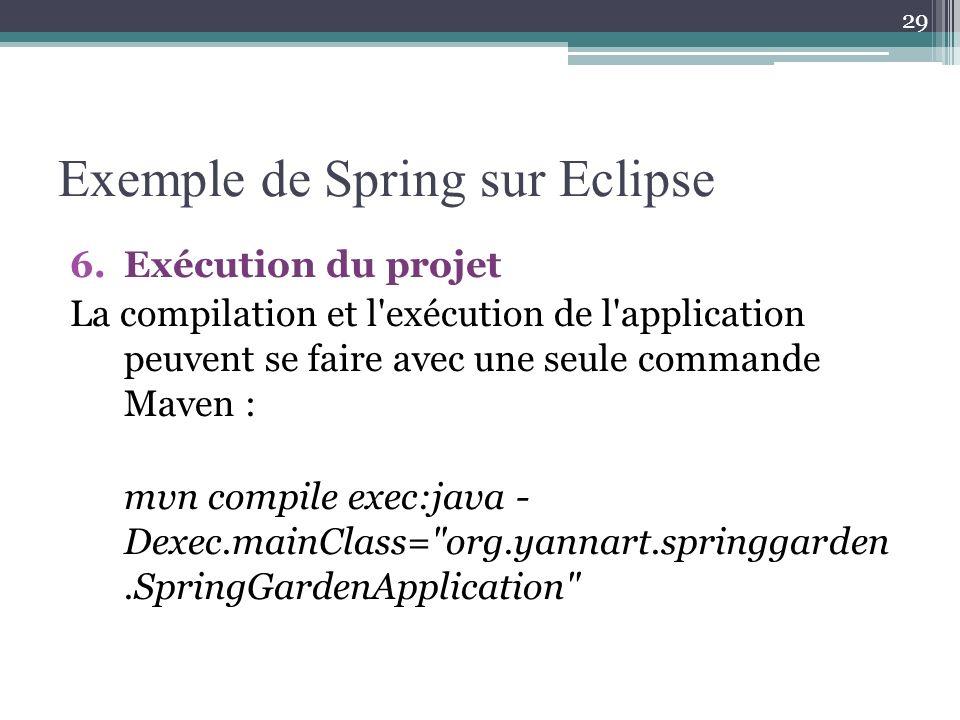 Exemple de Spring sur Eclipse 6.Exécution du projet La compilation et l exécution de l application peuvent se faire avec une seule commande Maven : mvn compile exec:java - Dexec.mainClass= org.yannart.springgarden.SpringGardenApplication 29