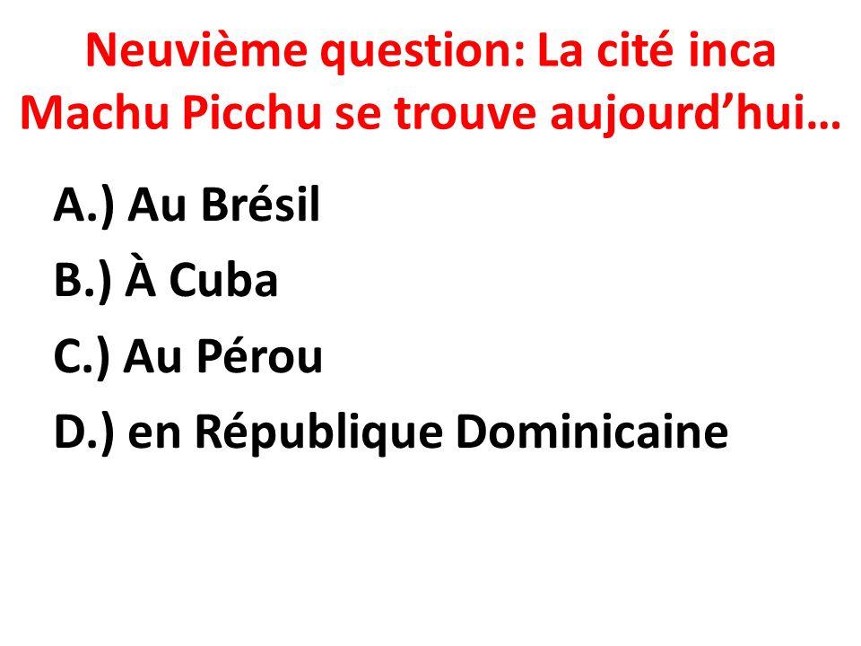 Neuvième question: La cité inca Machu Picchu se trouve aujourdhui… A.) Au Brésil B.) À Cuba C.) Au Pérou D.) en République Dominicaine