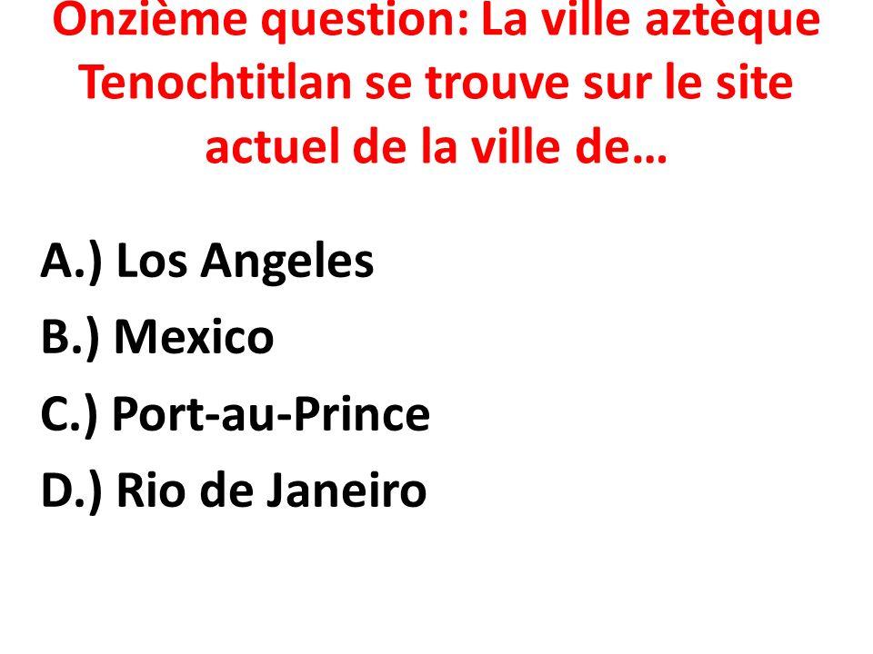 Onzième question: La ville aztèque Tenochtitlan se trouve sur le site actuel de la ville de… A.) Los Angeles B.) Mexico C.) Port-au-Prince D.) Rio de Janeiro