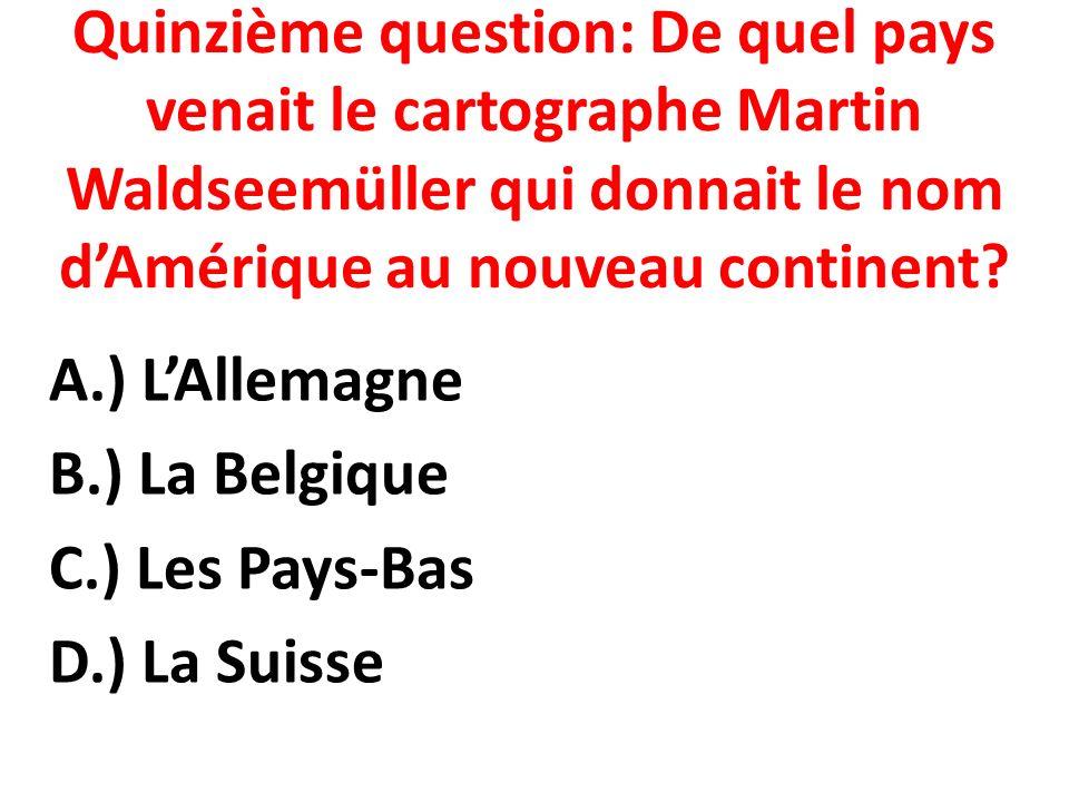 Quinzième question: De quel pays venait le cartographe Martin Waldseemüller qui donnait le nom dAmérique au nouveau continent.