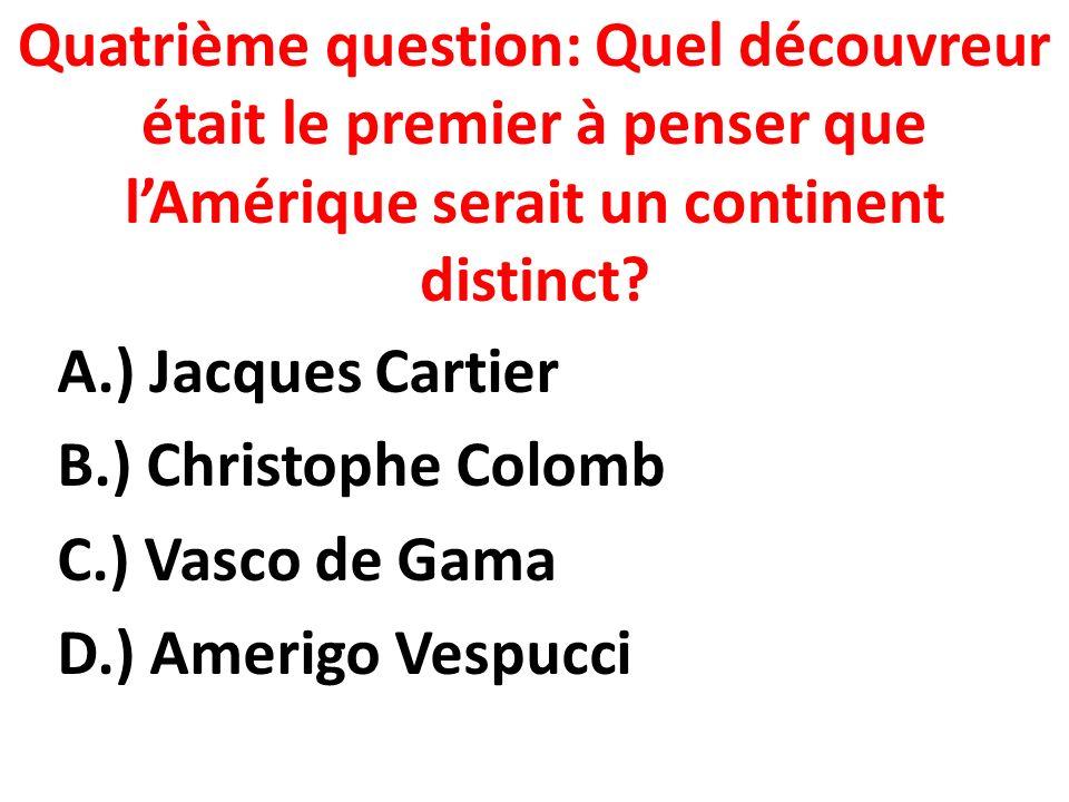 Quatrième question: Quel découvreur était le premier à penser que lAmérique serait un continent distinct.