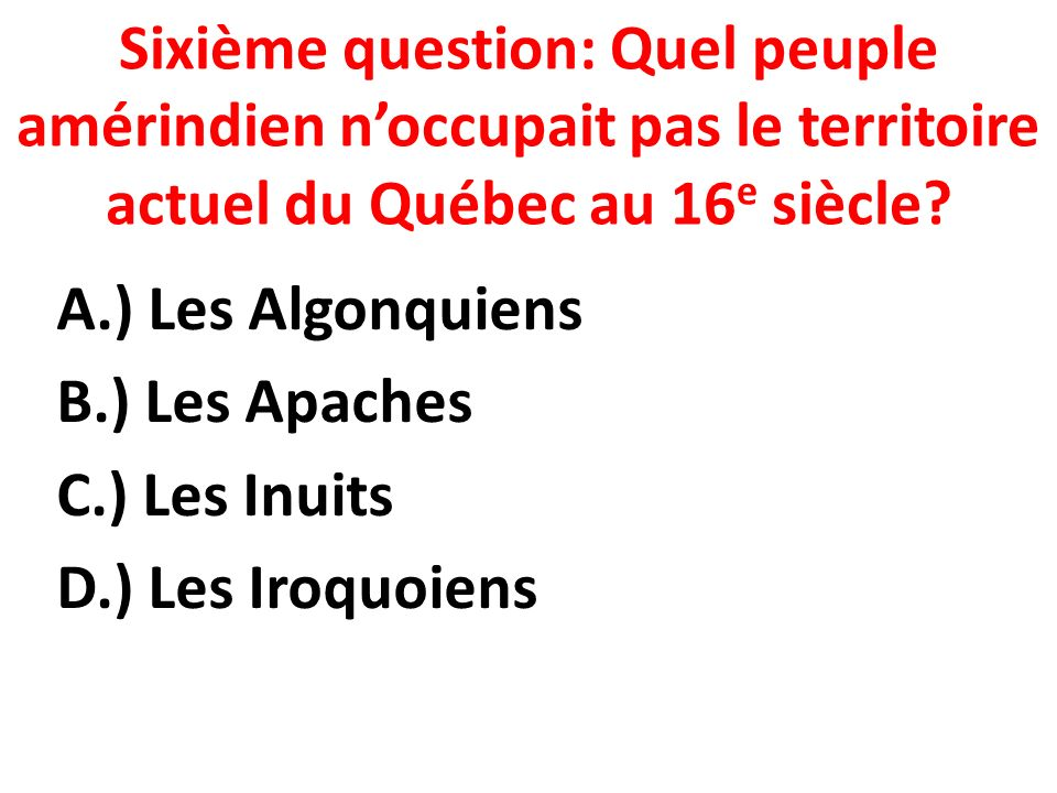 Sixième question: Quel peuple amérindien noccupait pas le territoire actuel du Québec au 16 e siècle.