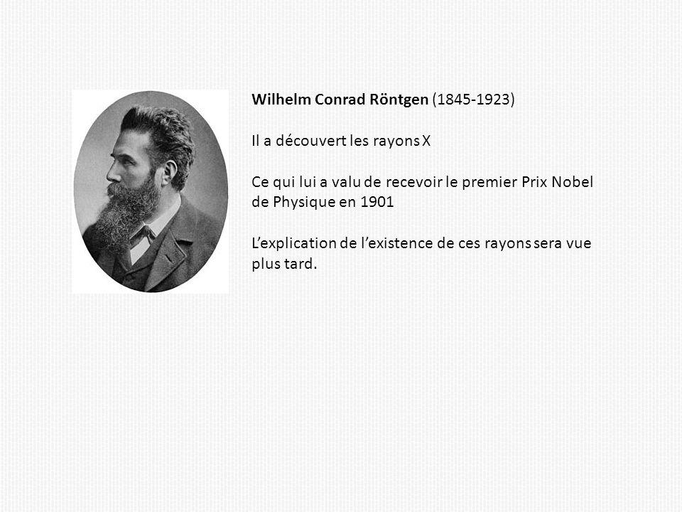Wilhelm Conrad Röntgen (1845-1923) Il a découvert les rayons X Ce qui lui a valu de recevoir le premier Prix Nobel de Physique en 1901 Lexplication de lexistence de ces rayons sera vue plus tard.