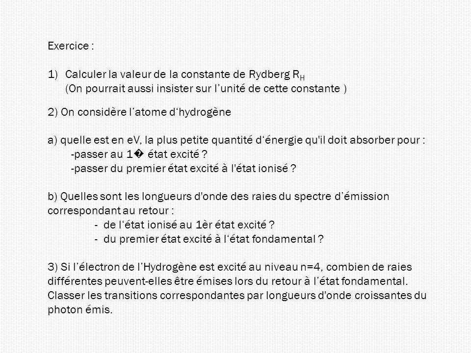 Exercice : 1)Calculer la valeur de la constante de Rydberg R H (On pourrait aussi insister sur lunité de cette constante ) 2) On considère latome dhydrogène a) quelle est en eV, la plus petite quantité dénergie qu il doit absorber pour : -passer au 1 état excité .