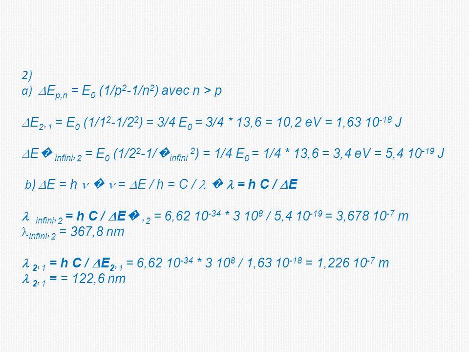 2) a) E p,n = E 0 (1/p 2 -1/n 2 ) avec n > p E 2, 1 = E 0 (1/1 2 -1/2 2 ) = 3/4 E 0 = 3/4 * 13,6 = 10,2 eV = 1,63 10 -18 J E infini, 2 = E 0 (1/2 2 -1/ infini 2 ) = 1/4 E 0 = 1/4 * 13,6 = 3,4 eV = 5,4 10 -19 J b) E = h = E / h = C / = h C / E infini, 2 = h C / E, 2 = 6,62 10 -34 * 3 10 8 / 5,4 10 -19 = 3,678 10 -7 m infini, 2 = 367,8 nm 2, 1 = h C / E 2, 1 = 6,62 10 -34 * 3 10 8 / 1,63 10 -18 = 1,226 10 -7 m 2, 1 = = 122,6 nm