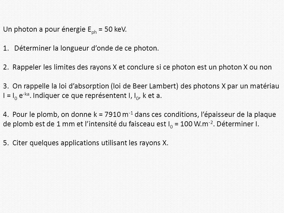 Un photon a pour énergie E ph = 50 keV. 1. Déterminer la longueur donde de ce photon. 2. Rappeler les limites des rayons X et conclure si ce photon es