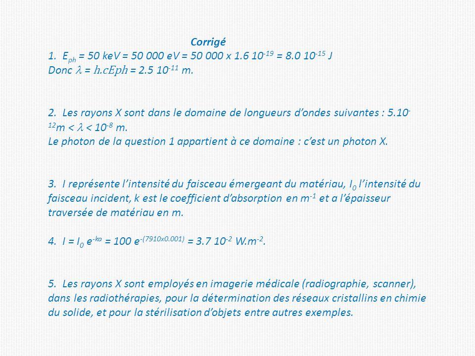 Corrigé 1. E ph = 50 keV = 50 000 eV = 50 000 x 1.6 10 -19 = 8.0 10 -15 J Donc = h.cEph = 2.5 10 -11 m. 2. Les rayons X sont dans le domaine de longue