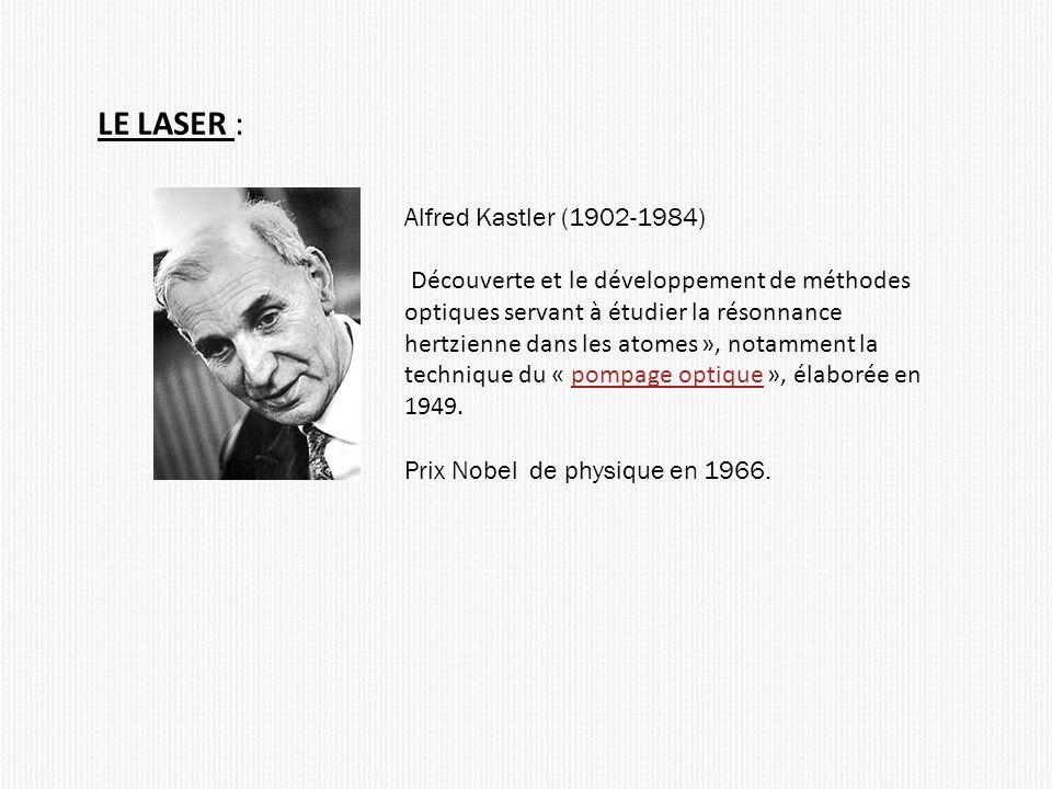 LE LASER : Alfred Kastler (1902-1984) Découverte et le développement de méthodes optiques servant à étudier la résonnance hertzienne dans les atomes », notamment la technique du « pompage optique », élaborée en 1949.pompage optique Prix Nobel de physique en 1966.