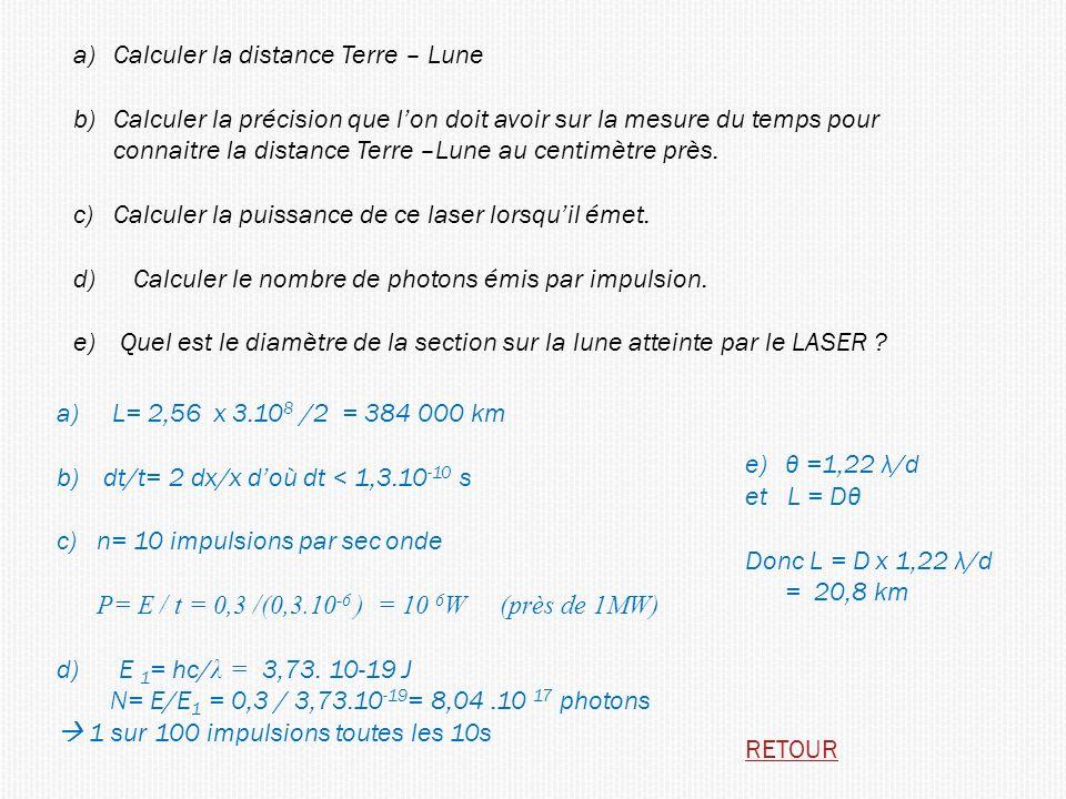 a) L= 2,56 x 3.10 8 /2 = 384 000 km b) dt/t= 2 dx/x doù dt < 1,3.10 -10 s c)n= 10 impulsions par sec onde P= E / t = 0,3 /(0,3.10 -6 ) = 10 6 W (près