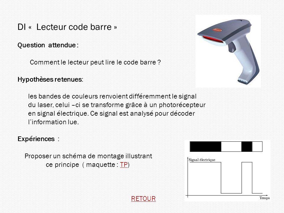 DI « Lecteur code barre » Question attendue : Comment le lecteur peut lire le code barre ? Hypothèses retenues: les bandes de couleurs renvoient diffé