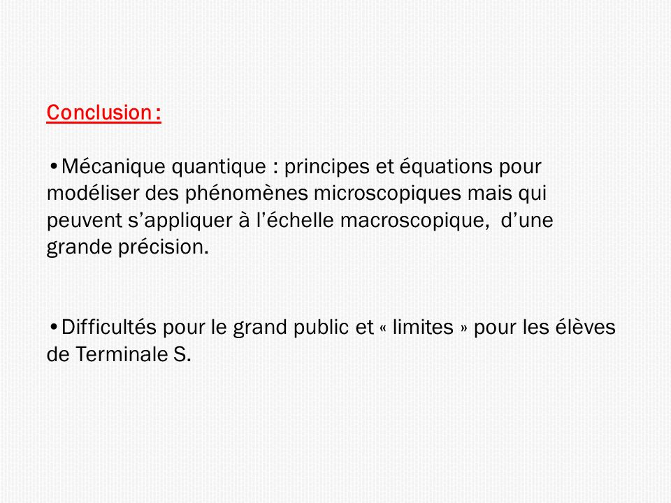 Conclusion : Mécanique quantique : principes et équations pour modéliser des phénomènes microscopiques mais qui peuvent sappliquer à léchelle macroscopique, dune grande précision.