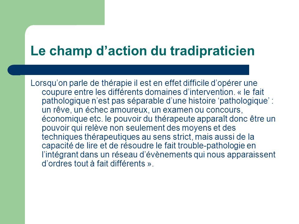 Le champ daction du tradipraticien Lorsquon parle de thérapie il est en effet difficile dopérer une coupure entre les différents domaines dintervention.