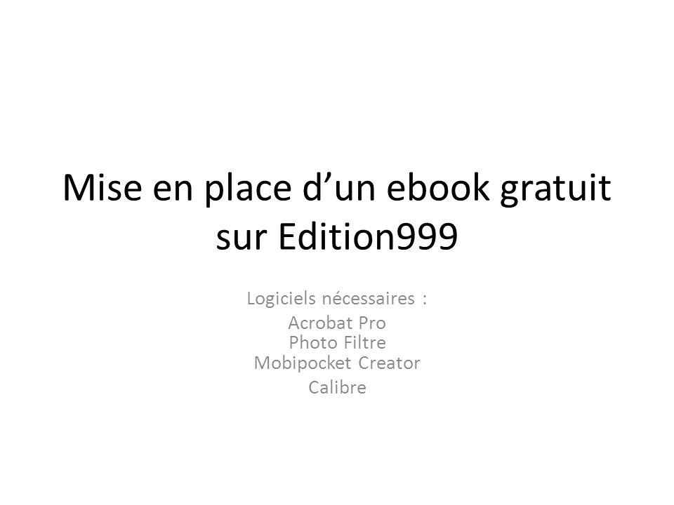 Mise en place dun ebook gratuit sur Edition999 Logiciels nécessaires : Acrobat Pro Photo Filtre Mobipocket Creator Calibre