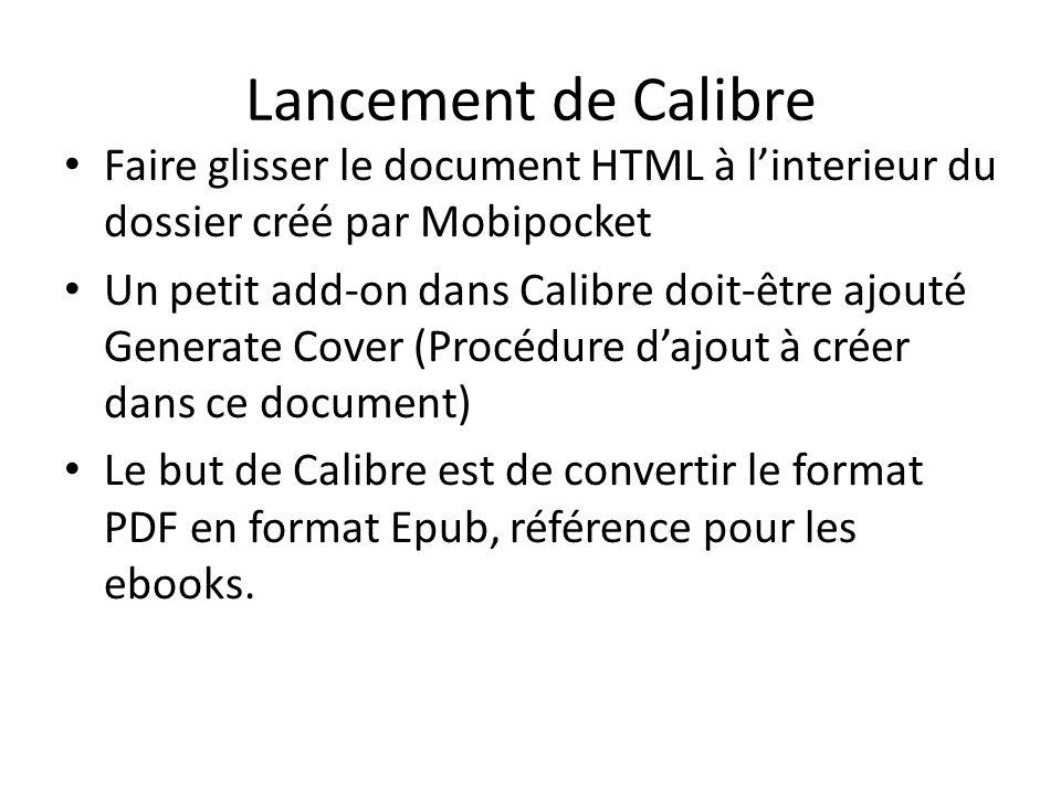 Lancement de Calibre Faire glisser le document HTML à linterieur du dossier créé par Mobipocket Un petit add-on dans Calibre doit-être ajouté Generate Cover (Procédure dajout à créer dans ce document) Le but de Calibre est de convertir le format PDF en format Epub, référence pour les ebooks.