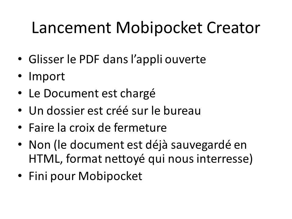 Lancement Mobipocket Creator Glisser le PDF dans lappli ouverte Import Le Document est chargé Un dossier est créé sur le bureau Faire la croix de fermeture Non (le document est déjà sauvegardé en HTML, format nettoyé qui nous interresse) Fini pour Mobipocket