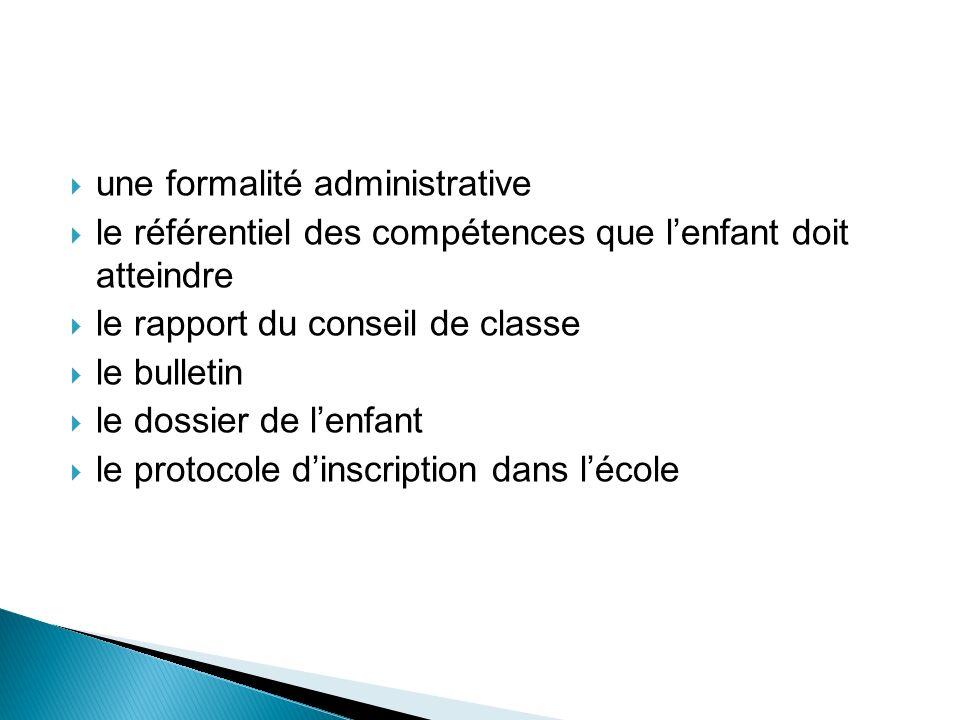 une formalité administrative le référentiel des compétences que lenfant doit atteindre le rapport du conseil de classe le bulletin le dossier de lenfant le protocole dinscription dans lécole