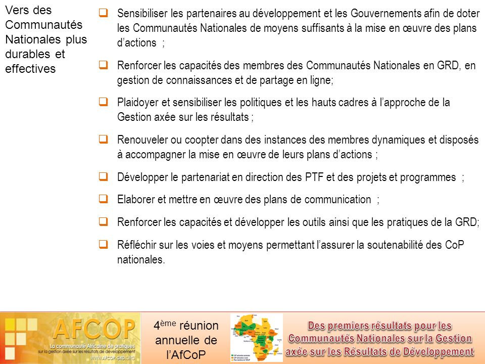 4 ème réunion annuelle de lAfCoP Sensibiliser les partenaires au développement et les Gouvernements afin de doter les Communautés Nationales de moyens suffisants à la mise en œuvre des plans dactions ; Renforcer les capacités des membres des Communautés Nationales en GRD, en gestion de connaissances et de partage en ligne; Plaidoyer et sensibiliser les politiques et les hauts cadres à lapproche de la Gestion axée sur les résultats ; Renouveler ou coopter dans des instances des membres dynamiques et disposés à accompagner la mise en œuvre de leurs plans dactions ; Développer le partenariat en direction des PTF et des projets et programmes ; Elaborer et mettre en œuvre des plans de communication ; Renforcer les capacités et développer les outils ainsi que les pratiques de la GRD; Réfléchir sur les voies et moyens permettant lassurer la soutenabilité des CoP nationales.
