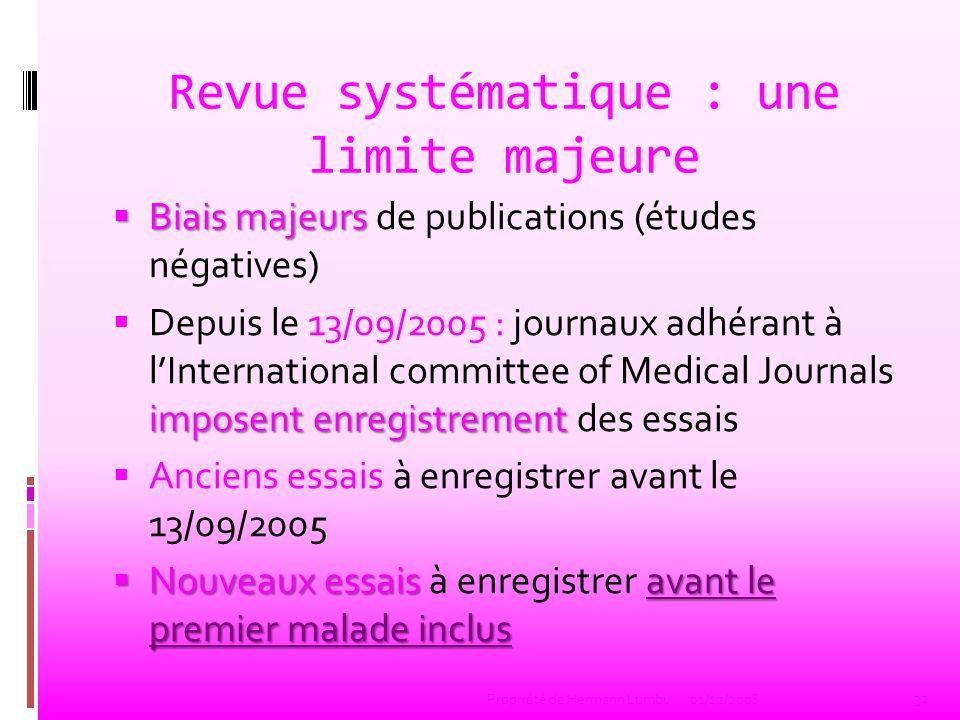 Revue systématique : une limite majeure Biais majeurs Biais majeurs de publications (études négatives) imposent enregistrement Depuis le 13/09/2005 :