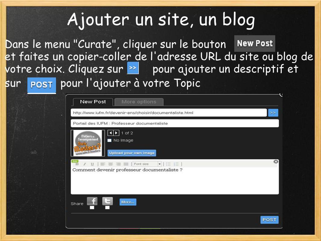 Ajouter un site, un blog Dans le menu Curate , cliquer sur le bouton et faites un copier-coller de l adresse URL du site ou blog de votre choix.